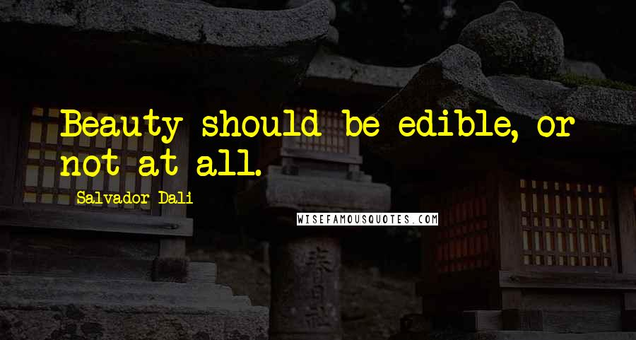 Salvador Dali quotes: Beauty should be edible, or not at all.