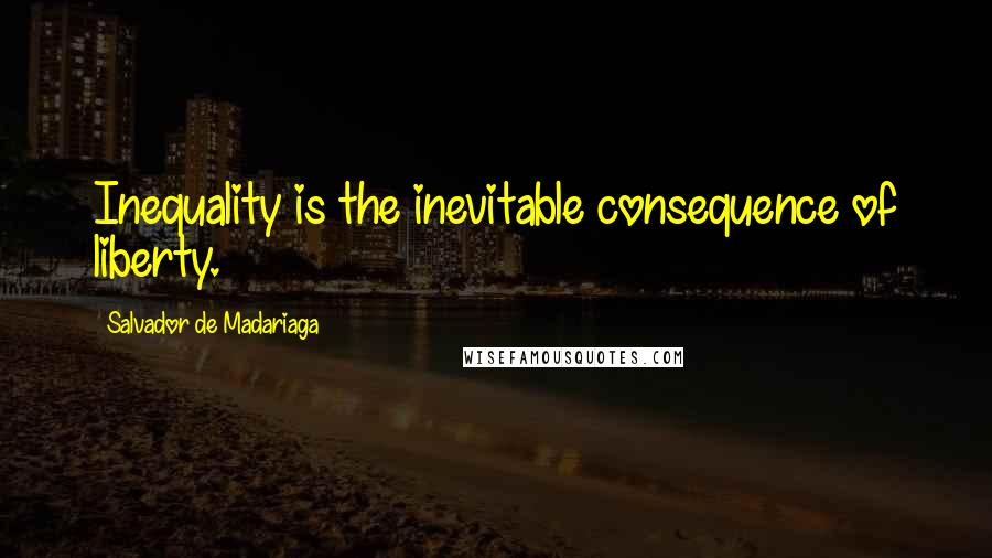 Salvador De Madariaga quotes: Inequality is the inevitable consequence of liberty.