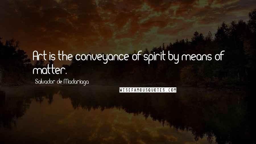 Salvador De Madariaga quotes: Art is the conveyance of spirit by means of matter.