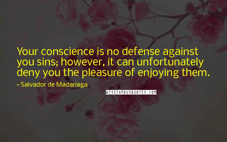 Salvador De Madariaga quotes: Your conscience is no defense against you sins; however, it can unfortunately deny you the pleasure of enjoying them.