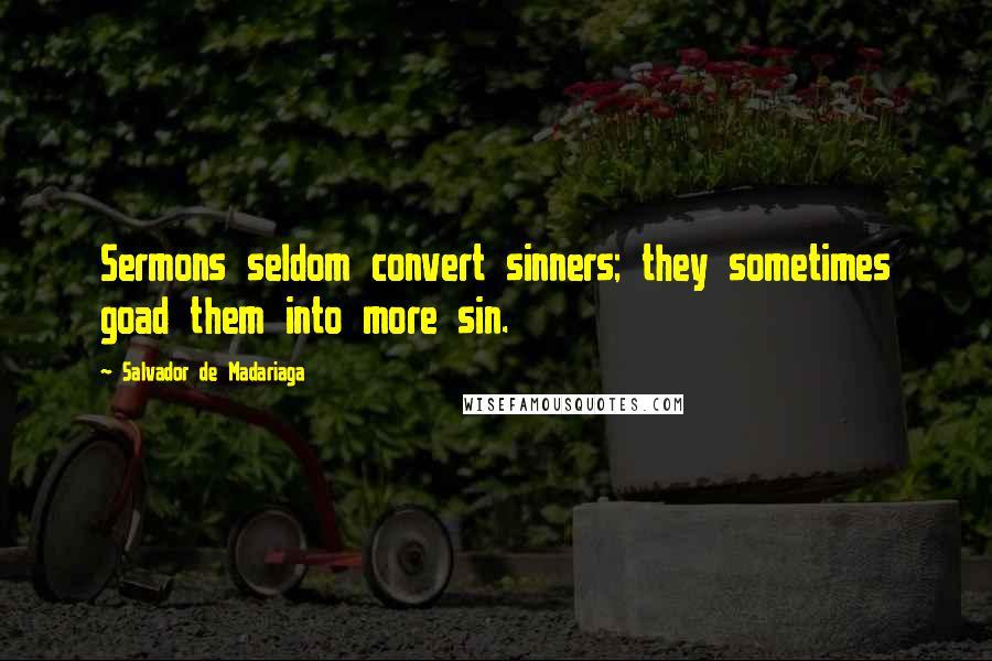 Salvador De Madariaga quotes: Sermons seldom convert sinners; they sometimes goad them into more sin.