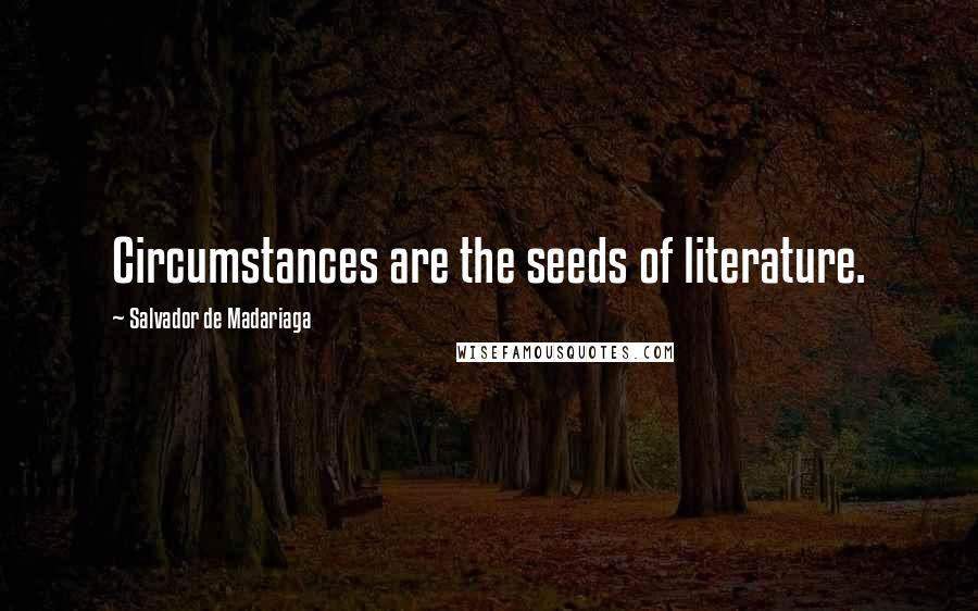 Salvador De Madariaga quotes: Circumstances are the seeds of literature.