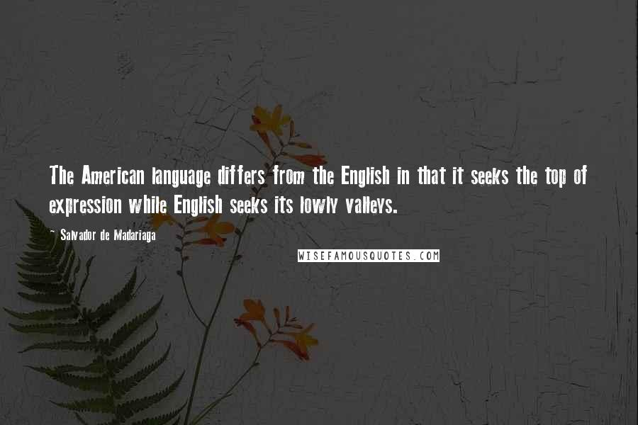 Salvador De Madariaga quotes: The American language differs from the English in that it seeks the top of expression while English seeks its lowly valleys.