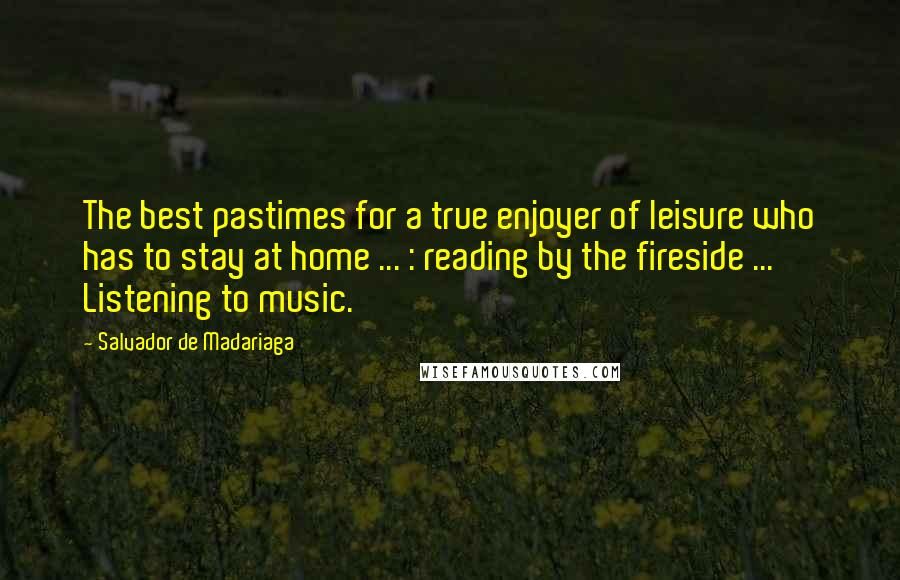 Salvador De Madariaga quotes: The best pastimes for a true enjoyer of leisure who has to stay at home ... : reading by the fireside ... Listening to music.