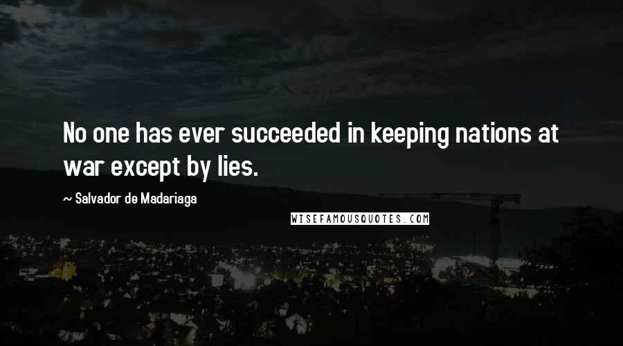 Salvador De Madariaga quotes: No one has ever succeeded in keeping nations at war except by lies.