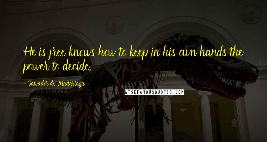 Salvador De Madariaga quotes: He is free knows how to keep in his own hands the power to decide.