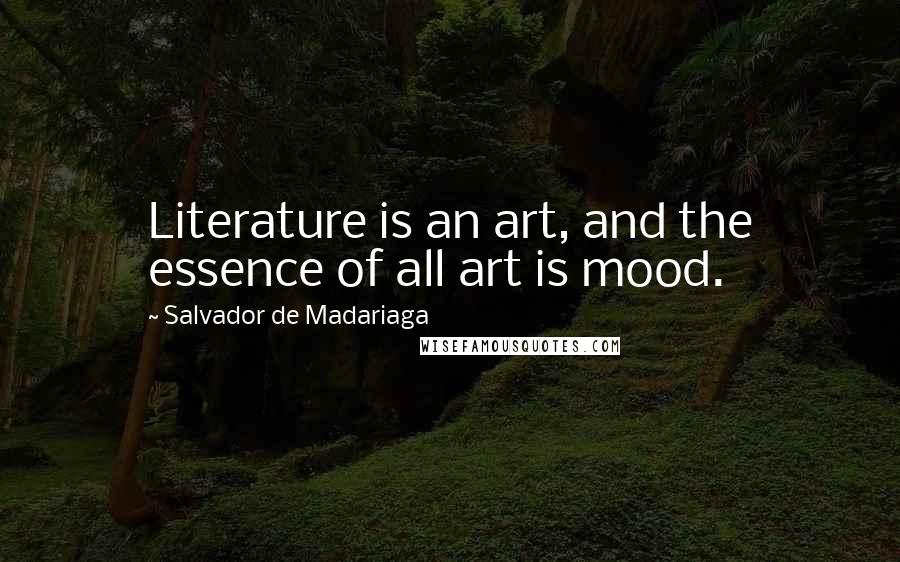 Salvador De Madariaga quotes: Literature is an art, and the essence of all art is mood.