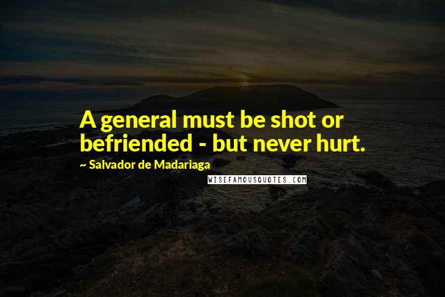 Salvador De Madariaga quotes: A general must be shot or befriended - but never hurt.