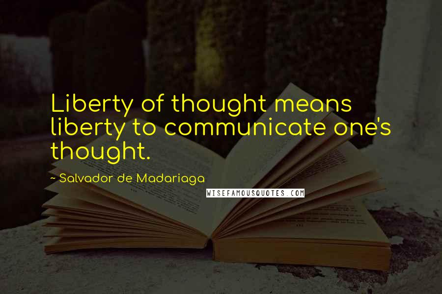 Salvador De Madariaga quotes: Liberty of thought means liberty to communicate one's thought.