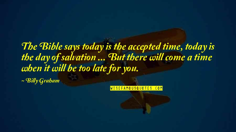 Salvation From The Bible Quotes By Billy Graham: The Bible says today is the accepted time,