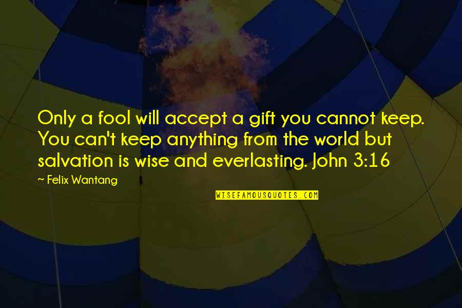 Salvation From The Bible Quotes By Felix Wantang: Only a fool will accept a gift you