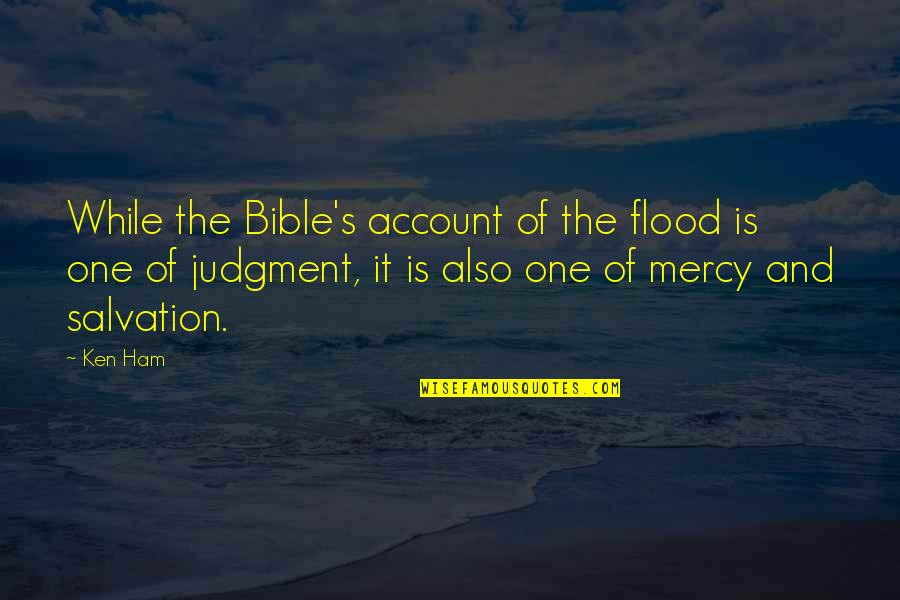 Salvation From The Bible Quotes By Ken Ham: While the Bible's account of the flood is