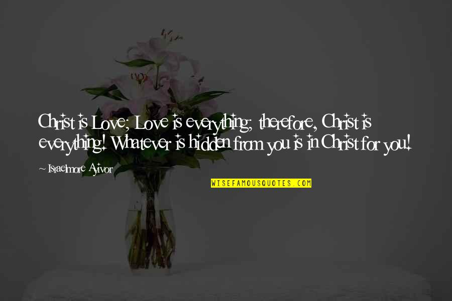 Salvation In Jesus Quotes By Israelmore Ayivor: Christ is Love; Love is everything; therefore, Christ