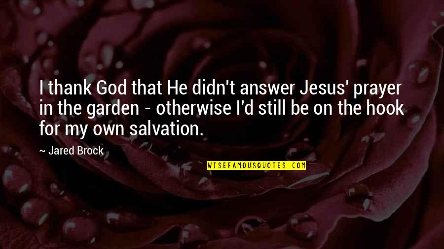 Salvation In Jesus Quotes By Jared Brock: I thank God that He didn't answer Jesus'
