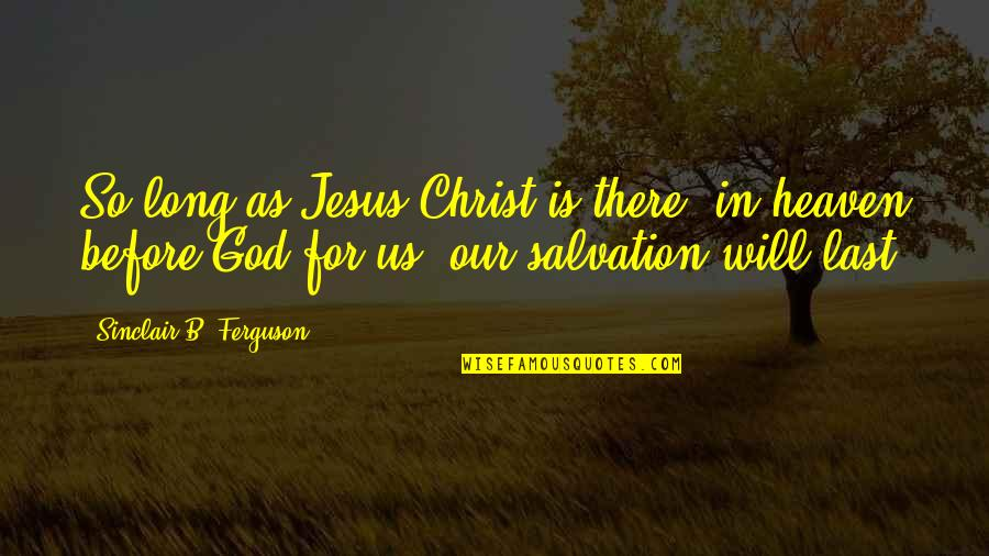 Salvation In Jesus Quotes By Sinclair B. Ferguson: So long as Jesus Christ is there, in