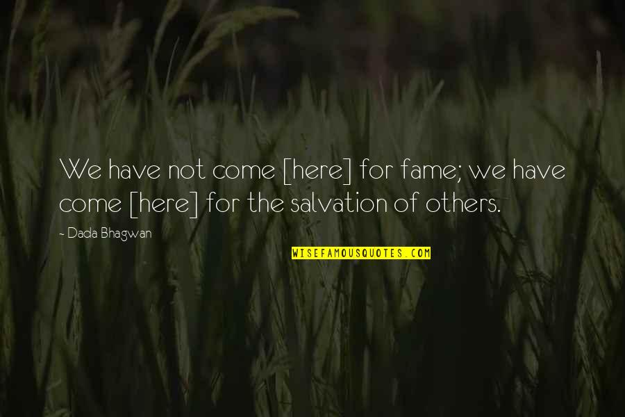 Salvation Quotes Quotes By Dada Bhagwan: We have not come [here] for fame; we