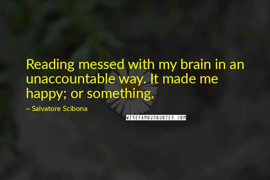 Salvatore Scibona quotes: Reading messed with my brain in an unaccountable way. It made me happy; or something.