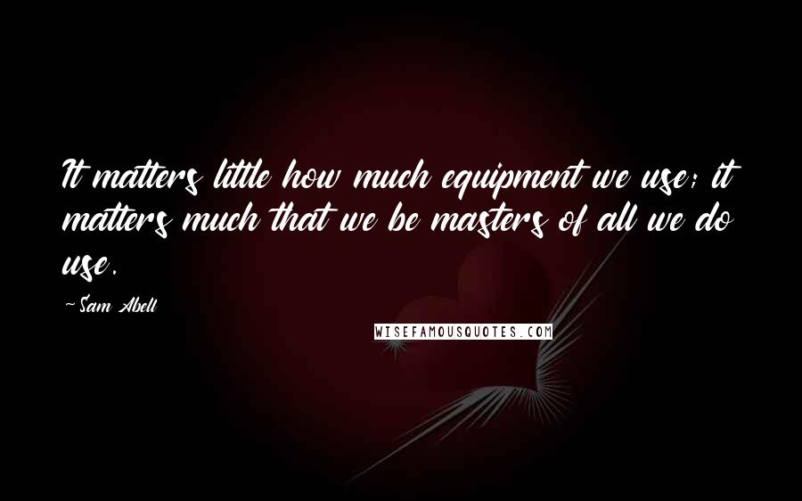 Sam Abell quotes: It matters little how much equipment we use; it matters much that we be masters of all we do use.