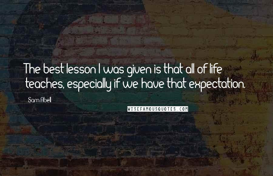 Sam Abell quotes: The best lesson I was given is that all of life teaches, especially if we have that expectation.