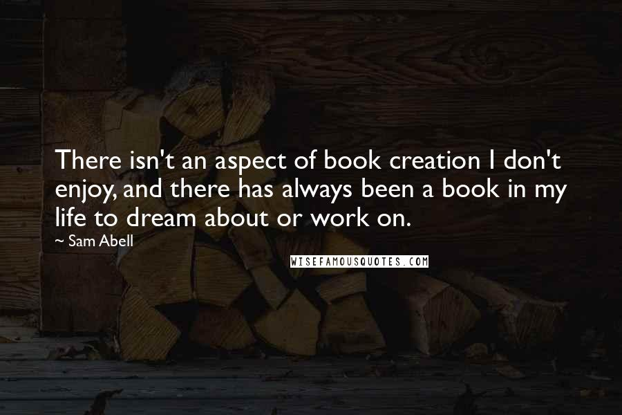 Sam Abell quotes: There isn't an aspect of book creation I don't enjoy, and there has always been a book in my life to dream about or work on.
