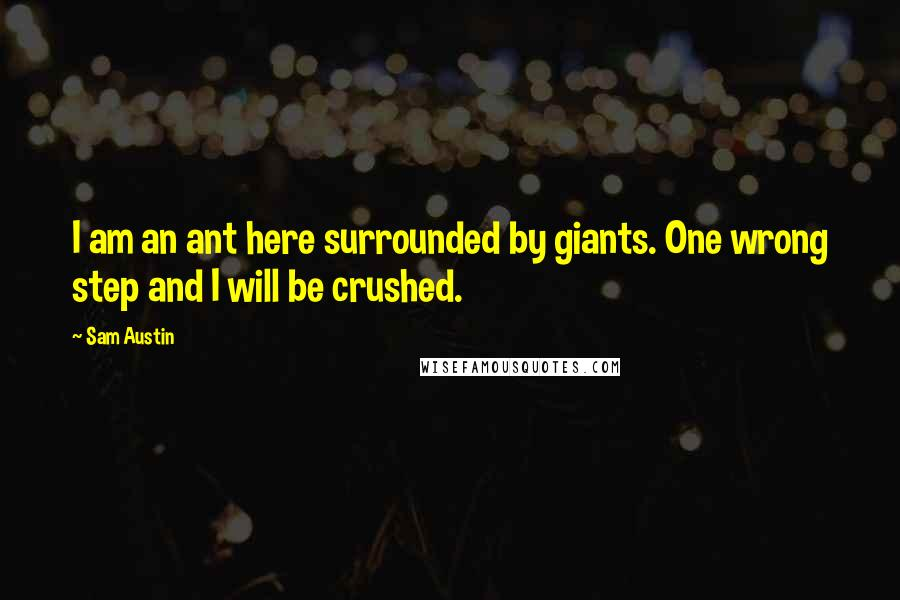 Sam Austin quotes: I am an ant here surrounded by giants. One wrong step and I will be crushed.