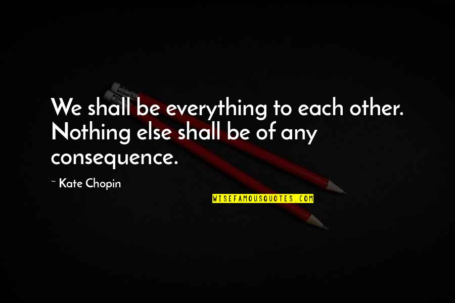 Sam Bellamy Quotes By Kate Chopin: We shall be everything to each other. Nothing