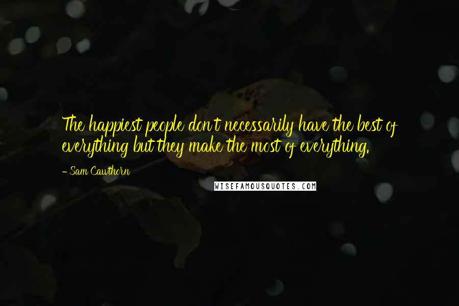 Sam Cawthorn quotes: The happiest people don't necessarily have the best of everything but they make the most of everything.