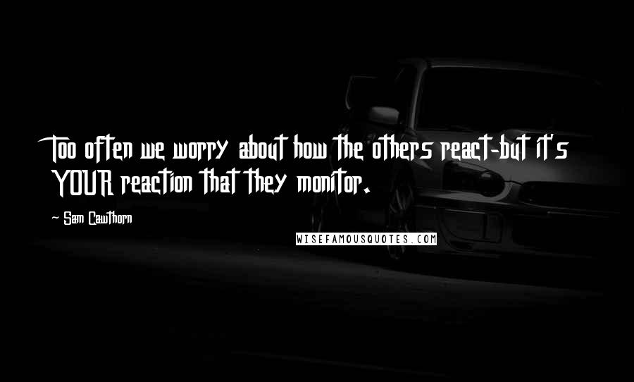 Sam Cawthorn quotes: Too often we worry about how the others react-but it's YOUR reaction that they monitor.