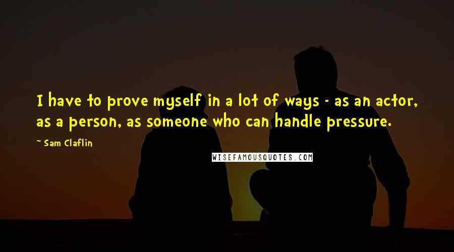 Sam Claflin quotes: I have to prove myself in a lot of ways - as an actor, as a person, as someone who can handle pressure.