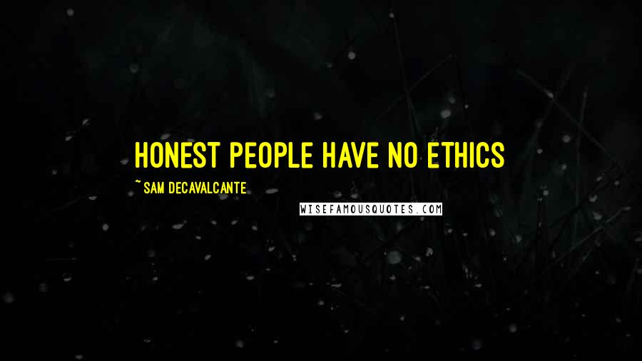 Sam DeCavalcante quotes: Honest people have no ethics