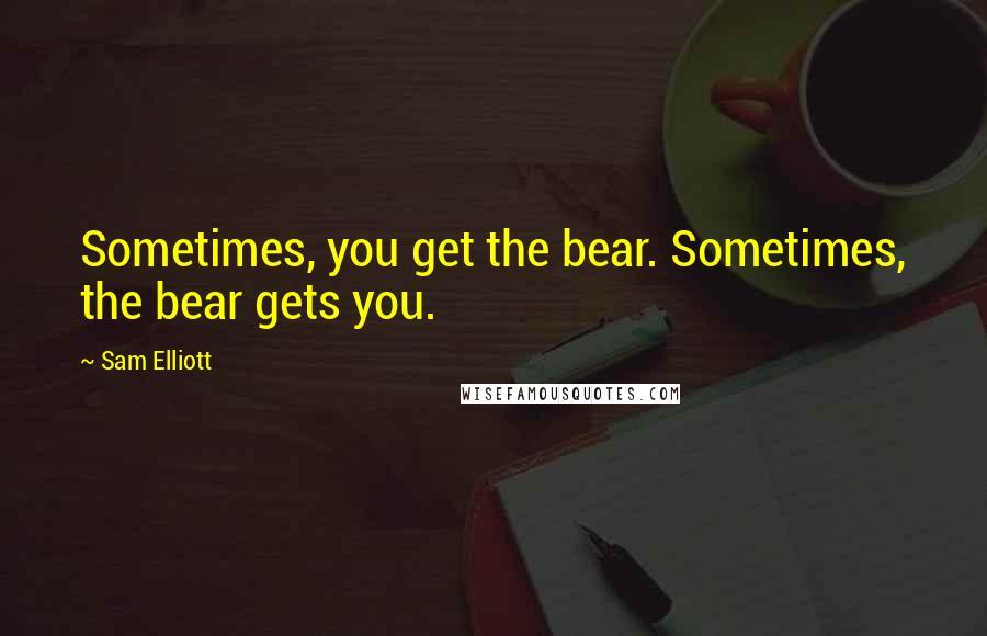 Sam Elliott quotes: Sometimes, you get the bear. Sometimes, the bear gets you.