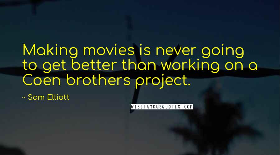 Sam Elliott quotes: Making movies is never going to get better than working on a Coen brothers project.