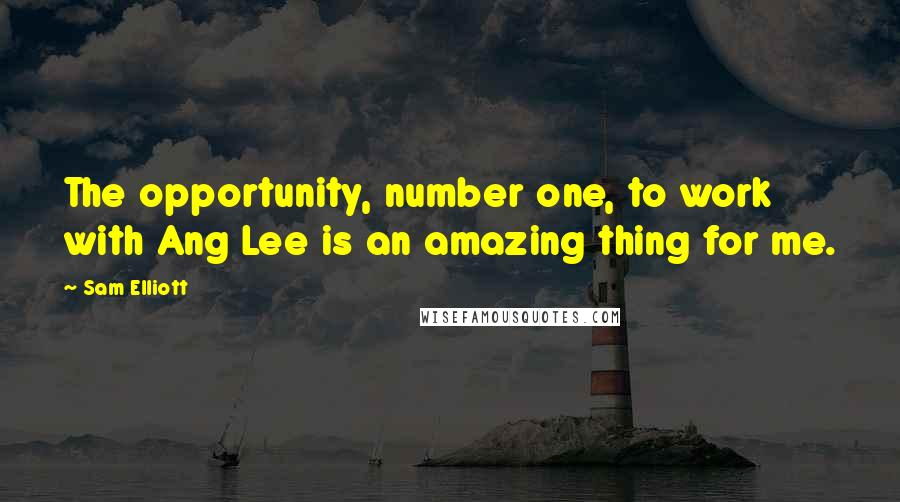 Sam Elliott quotes: The opportunity, number one, to work with Ang Lee is an amazing thing for me.