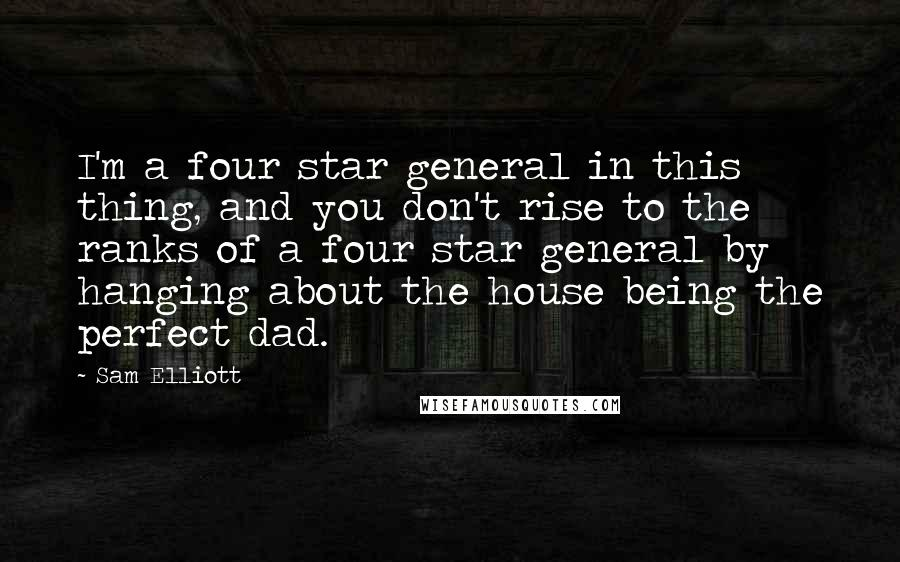 Sam Elliott quotes: I'm a four star general in this thing, and you don't rise to the ranks of a four star general by hanging about the house being the perfect dad.