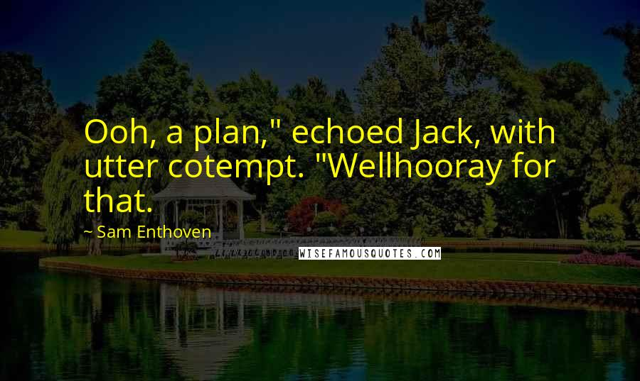"""Sam Enthoven quotes: Ooh, a plan,"""" echoed Jack, with utter cotempt. """"Wellhooray for that."""