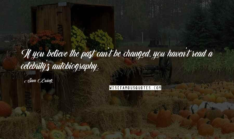 Sam Ewing quotes: If you believe the past can't be changed, you haven't read a celebrity's autobiography.