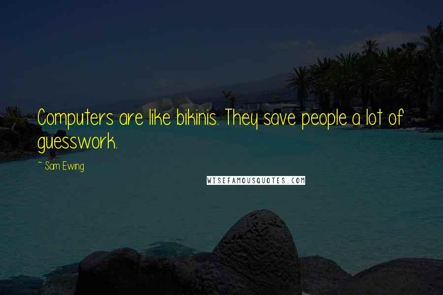 Sam Ewing quotes: Computers are like bikinis. They save people a lot of guesswork.