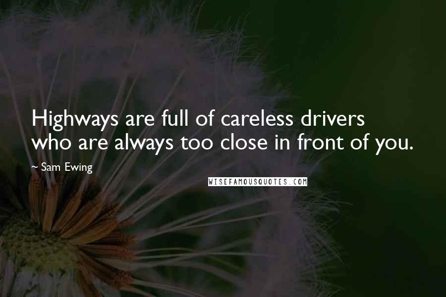 Sam Ewing quotes: Highways are full of careless drivers who are always too close in front of you.
