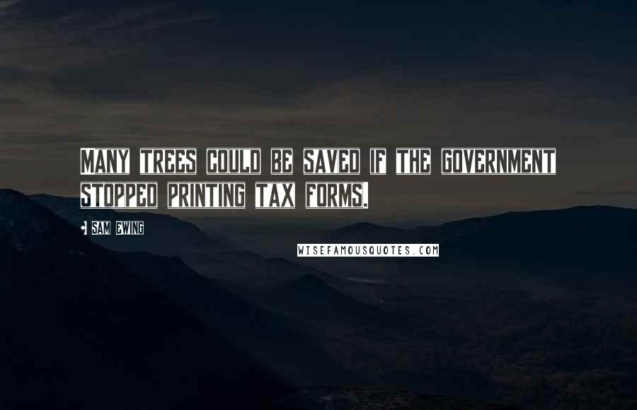 Sam Ewing quotes: Many trees could be saved if the government stopped printing tax forms.