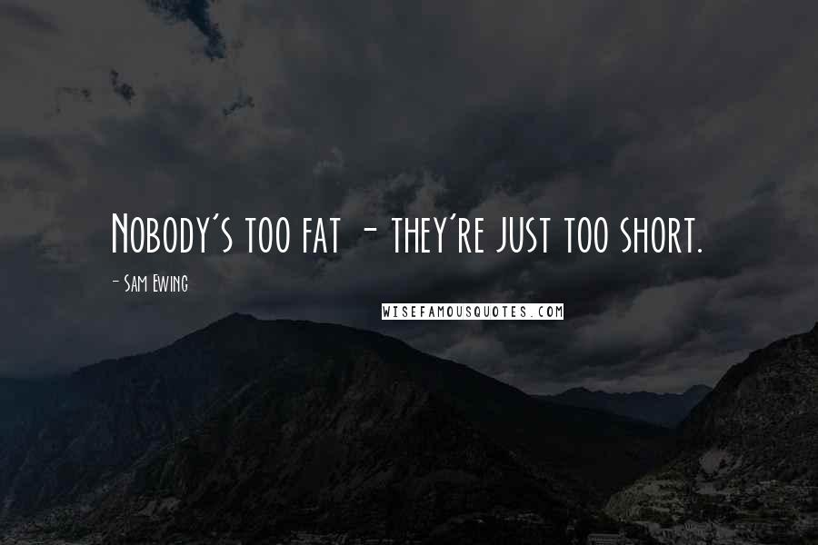 Sam Ewing quotes: Nobody's too fat - they're just too short.