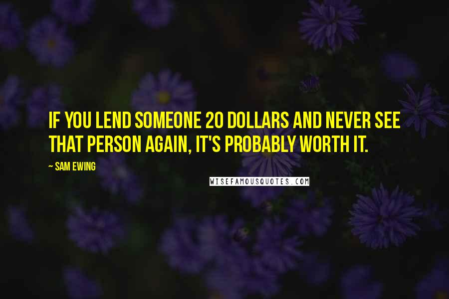 Sam Ewing quotes: If you lend someone 20 dollars and never see that person again, it's probably worth it.