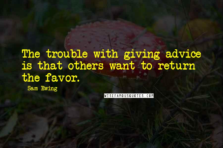 Sam Ewing quotes: The trouble with giving advice is that others want to return the favor.