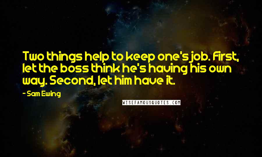 Sam Ewing quotes: Two things help to keep one's job. First, let the boss think he's having his own way. Second, let him have it.