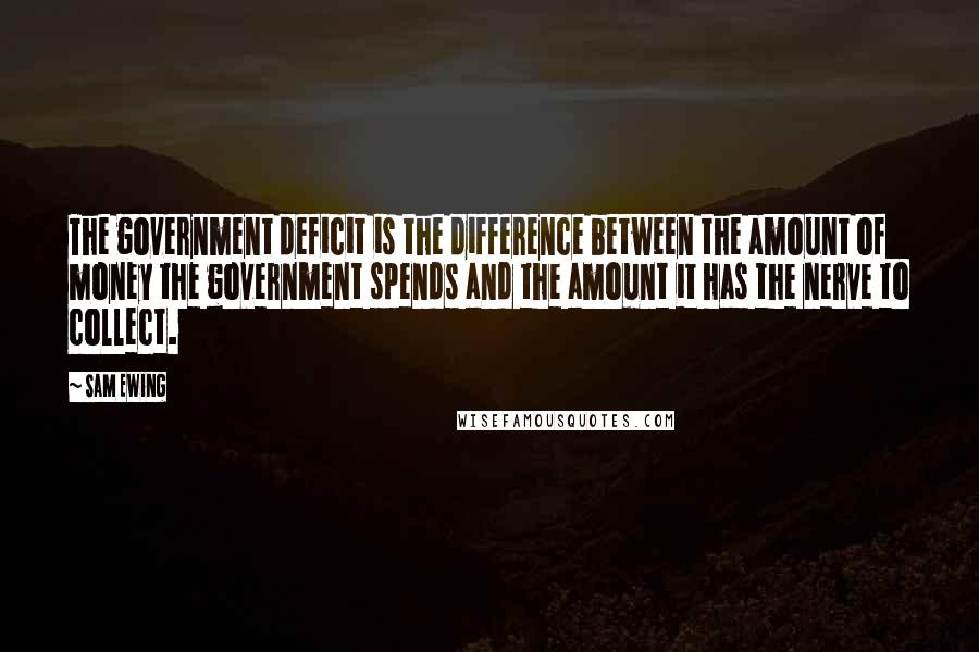 Sam Ewing quotes: The government deficit is the difference between the amount of money the government spends and the amount it has the nerve to collect.