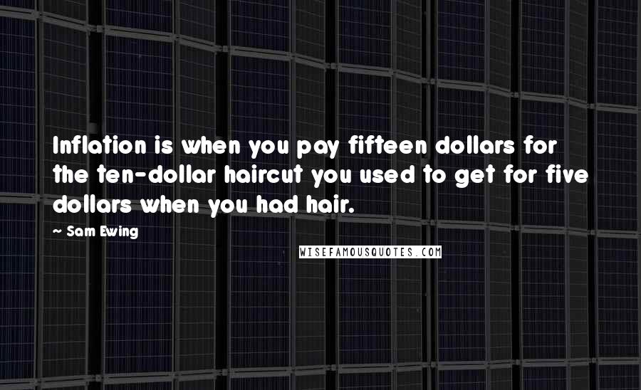 Sam Ewing quotes: Inflation is when you pay fifteen dollars for the ten-dollar haircut you used to get for five dollars when you had hair.