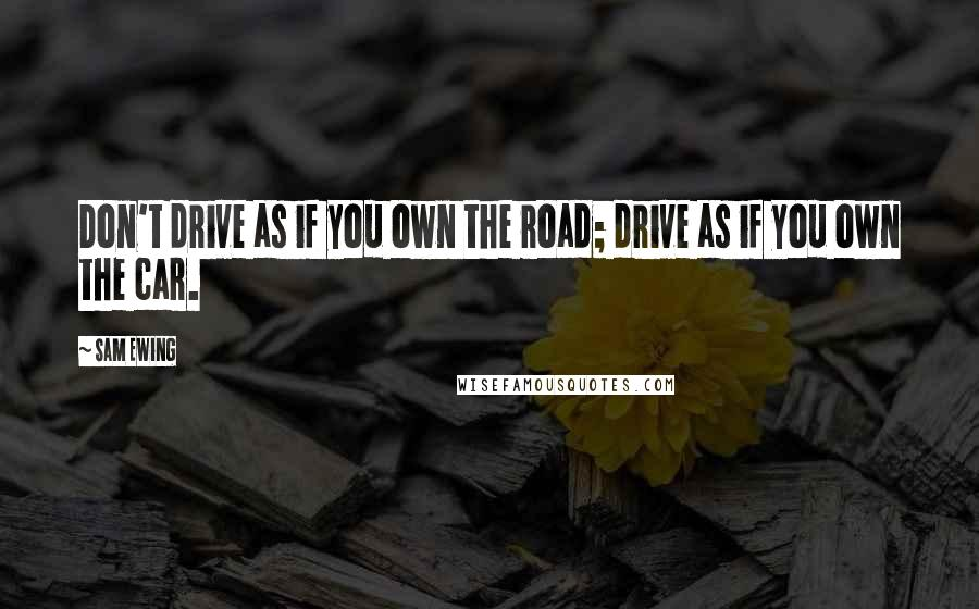 Sam Ewing quotes: Don't drive as if you own the road; drive as if you own the car.