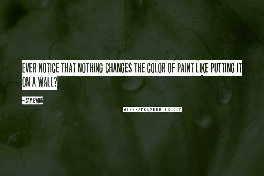 Sam Ewing quotes: Ever notice that nothing changes the color of paint like putting it on a wall?