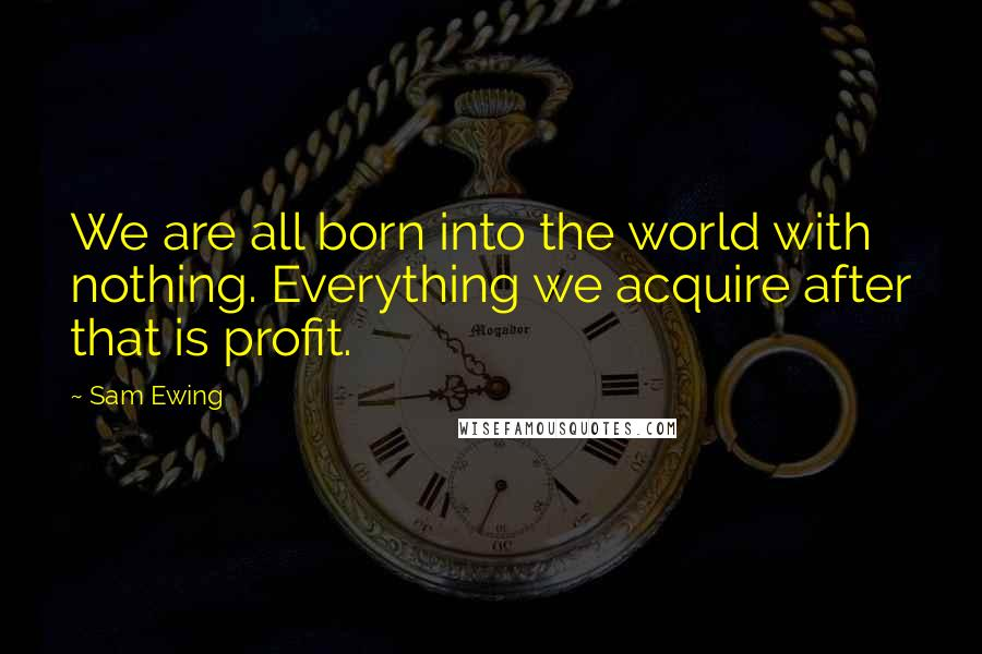 Sam Ewing quotes: We are all born into the world with nothing. Everything we acquire after that is profit.