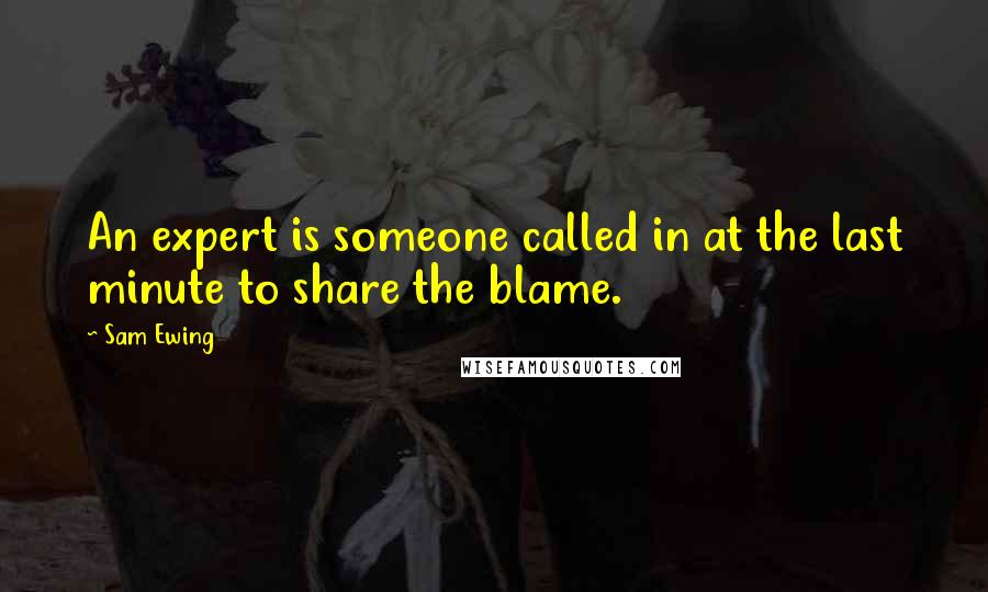 Sam Ewing quotes: An expert is someone called in at the last minute to share the blame.