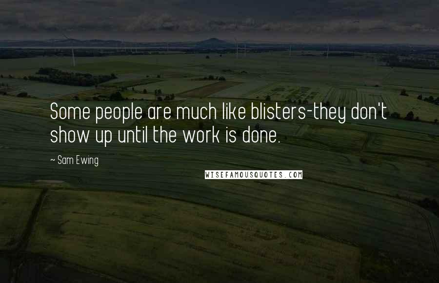 Sam Ewing quotes: Some people are much like blisters-they don't show up until the work is done.